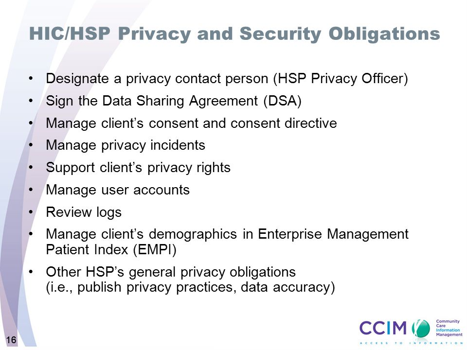 16 HIC/HSP Privacy and Security Obligations Designate a privacy contact person (HSP Privacy Officer) Sign the Data Sharing Agreement (DSA) Manage clie