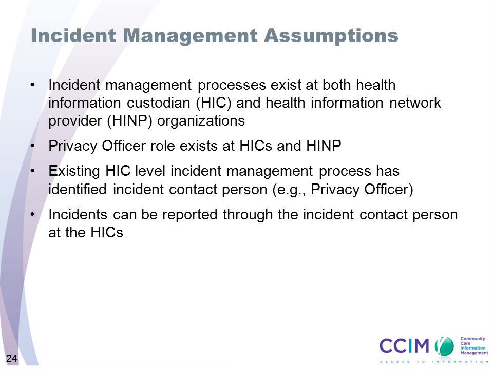 24 Incident Management Assumptions Incident management processes exist at both health information custodian (HIC) and health information network provi