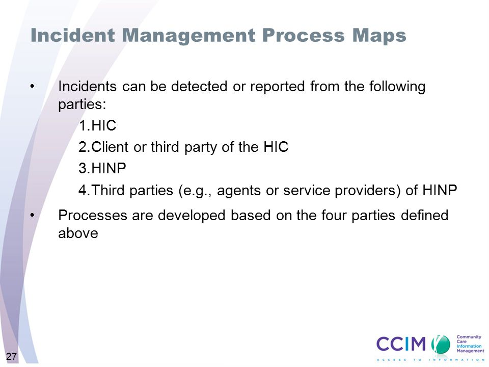 27 Incident Management Process Maps Incidents can be detected or reported from the following parties: 1.HIC 2.Client or third party of the HIC 3.HINP