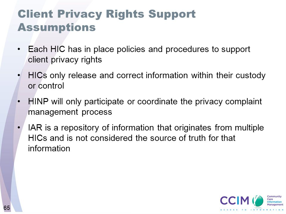 65 Client Privacy Rights Support Assumptions Each HIC has in place policies and procedures to support client privacy rights HICs only release and corr
