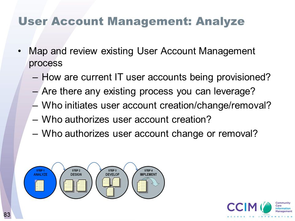83 User Account Management: Analyze Map and review existing User Account Management process –How are current IT user accounts being provisioned? –Are