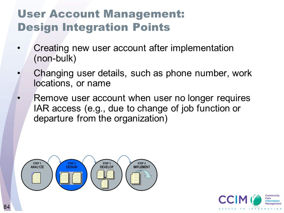 84 User Account Management: Design Integration Points Creating new user account after implementation (non-bulk) Changing user details, such as phone n