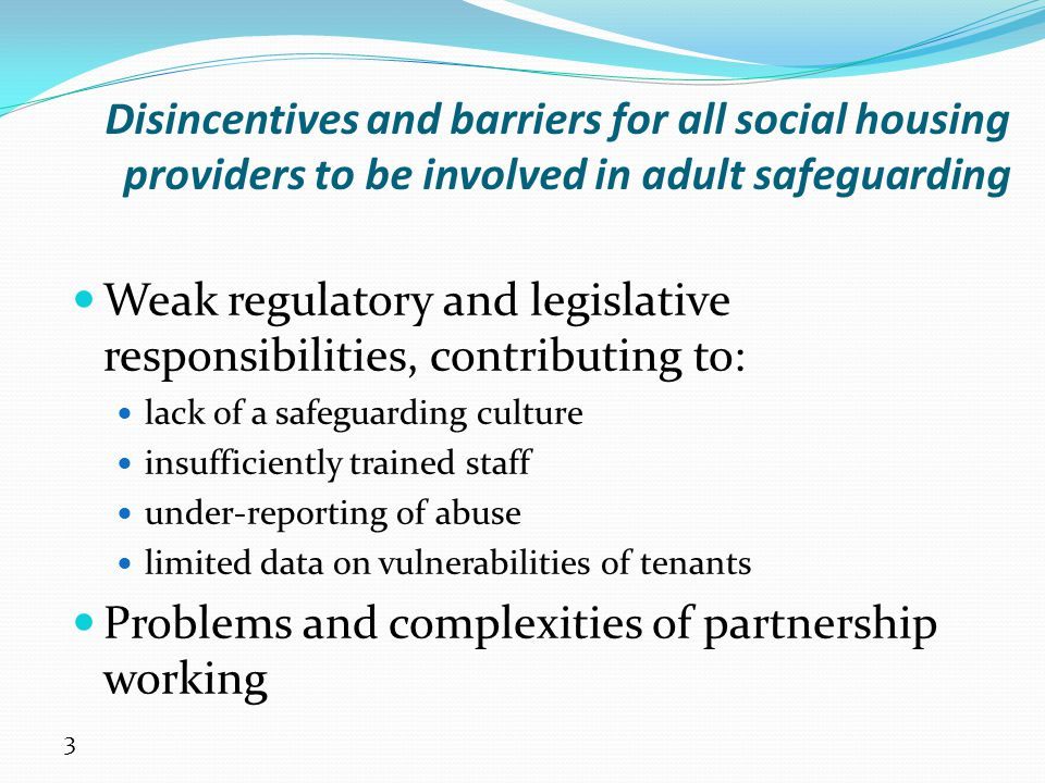 4 New drivers and incentives for housing providers' engagement in adult safeguarding (1) Increasing public, political and media awareness of abuse Reputational risk for all providers of services for adults at risk Increasing numbers of adults at risk living in social housing Safeguarding links to other agendas that housing is (or should be) engaged in: anti-social behaviour; crime reduction; domestic abuse; disability hate crime; health and well-being