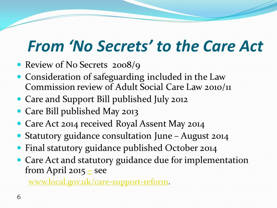 7 The limitations of 'No Secrets' 2000 Statutory guidance – not legislation Preceded the Mental Capacity Act 2005, much case law arising from the Human Rights Act 1998, DoLS Referred to 'vulnerable adults' (not 'adults at risk') and 'adult protection' (not 'adult safeguarding') Limited list of types of abuse Focus on process and procedures which contributed to 'risk aversion' not 'outcomes' (MSP) Lack of clarity about differences between poor practice, abuse, crime 'Only' sheltered and supported housing staff included