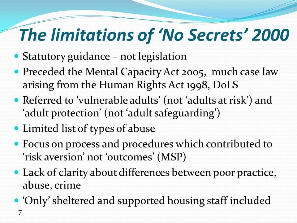 8 Statements of Government Policy on Adult Safeguarding Issued in May 2011 and May 2013; now incorporated into the Care Act statutory guidance 2014 Set out adult safeguarding principles: Empowerment – presumption of person led decisions and informed consent Prevention – it is better to take action before harm occurs Proportionality – proportionate and least intrusive response appropriate to the risk presented Protection – support and representation for those in greatest need Partnership – local solutions through services working with their communities.