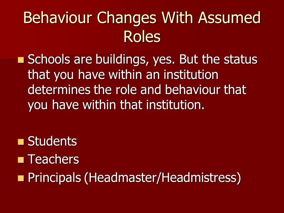 Behaviour Changes With Assumed Roles Schools are buildings, yes. But the status that you have within an institution determines the role and behaviour