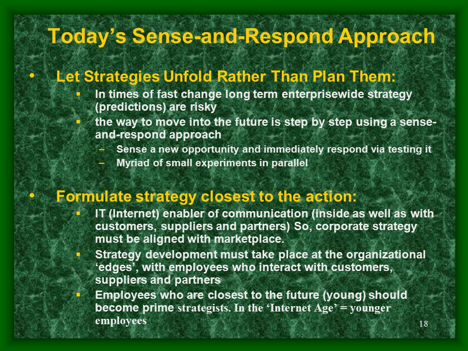 18 Today's Sense-and-Respond Approach Let Strategies Unfold Rather Than Plan Them:  In times of fast change long term enterprisewide strategy (predic