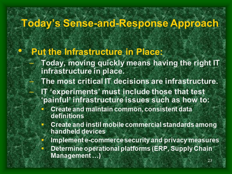 23 Today's Sense-and-Response Approach Put the Infrastructure in Place: –Today, moving quickly means having the right IT infrastructure in place. –The