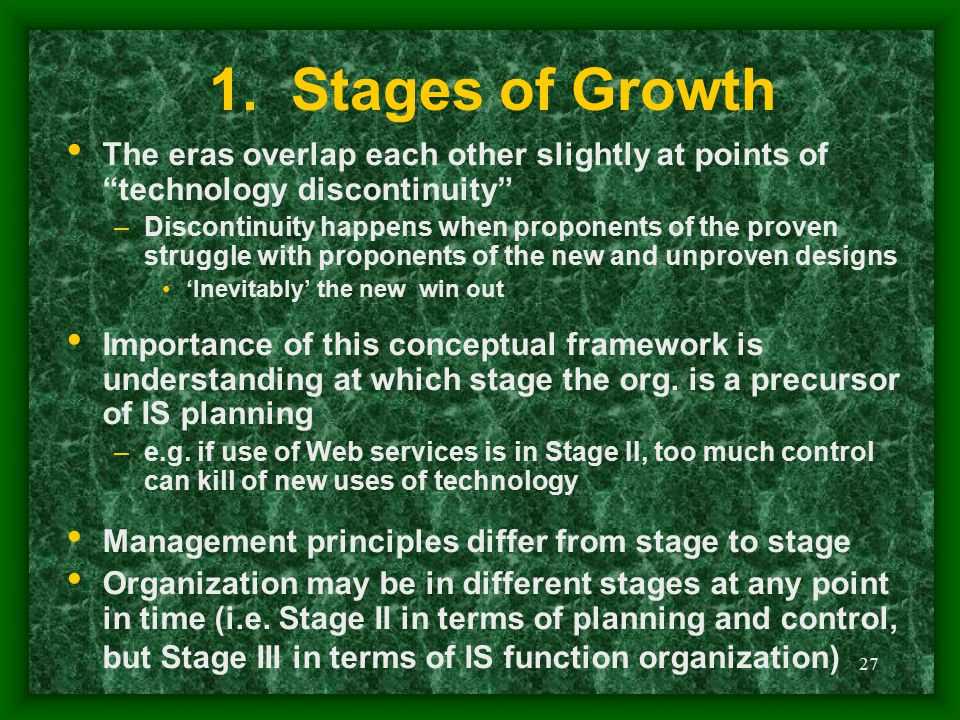 "27 1. Stages of Growth The eras overlap each other slightly at points of ""technology discontinuity"" –Discontinuity happens when proponents of the prov"