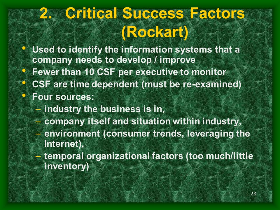 28 2.Critical Success Factors (Rockart) Used to identify the information systems that a company needs to develop / improve Fewer than 10 CSF per execu