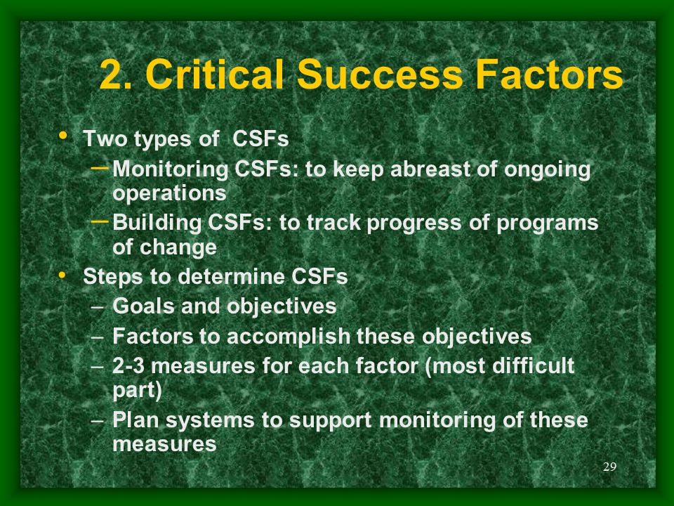 29 2. Critical Success Factors Two types of CSFs – Monitoring CSFs: to keep abreast of ongoing operations – Building CSFs: to track progress of progra