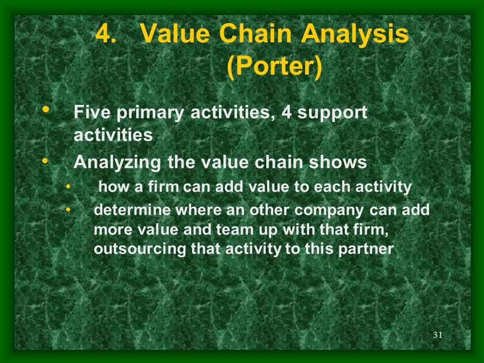 31 4.Value Chain Analysis (Porter) Five primary activities, 4 support activities Analyzing the value chain shows how a firm can add value to each acti