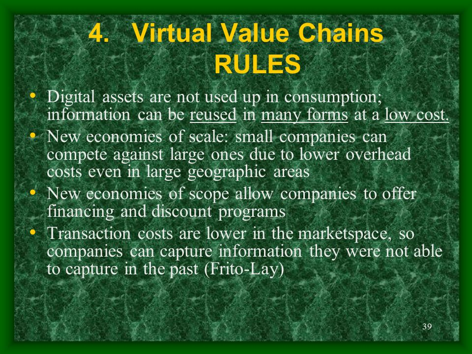 39 4.Virtual Value Chains RULES Digital assets are not used up in consumption; information can be reused in many forms at a low cost. New economies of
