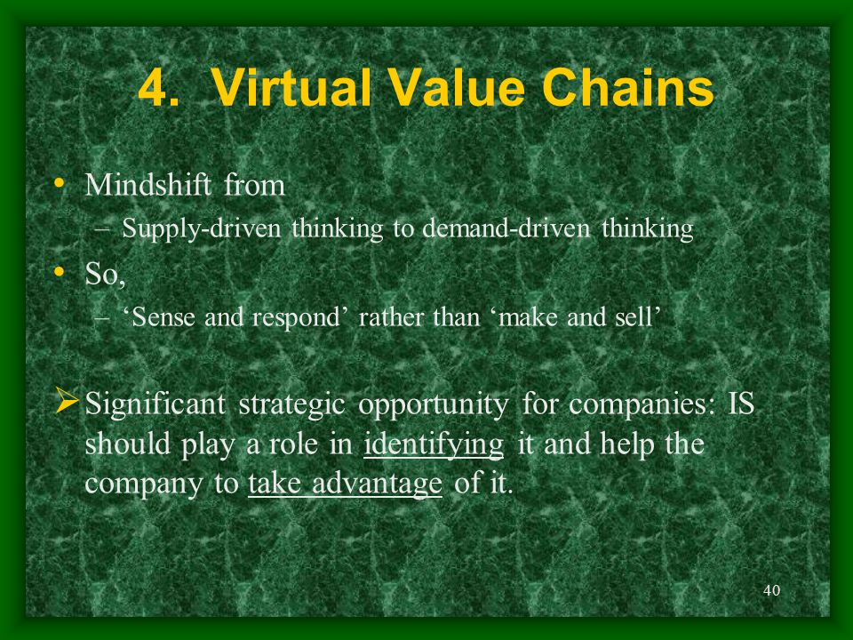 40 4. Virtual Value Chains Mindshift from –Supply-driven thinking to demand-driven thinking So, –'Sense and respond' rather than 'make and sell'  Sig