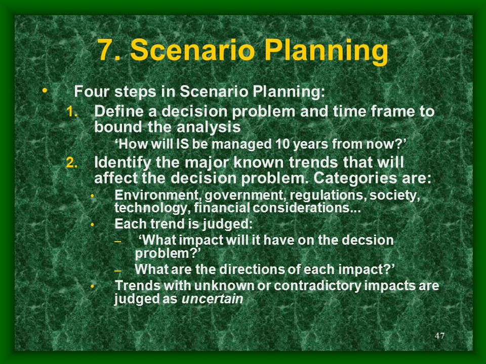 47 7. Scenario Planning Four steps in Scenario Planning: 1. Define a decision problem and time frame to bound the analysis 'How will IS be managed 10