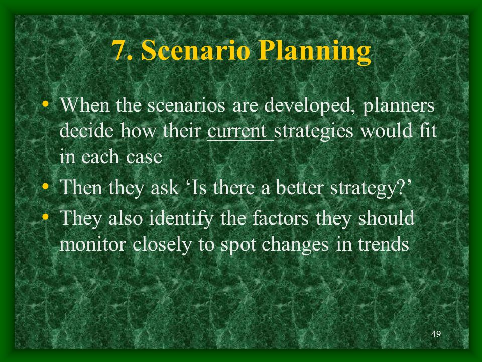 49 When the scenarios are developed, planners decide how their current strategies would fit in each case Then they ask 'Is there a better strategy?' T