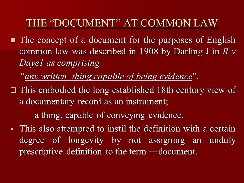 THE DOCUMENT AT COMMON LAW The concept of a document for the purposes of English common law was described in 1908 by Darling J in R v Daye1 as comprising The concept of a document for the purposes of English common law was described in 1908 by Darling J in R v Daye1 as comprising any written thing capable of being evidence .