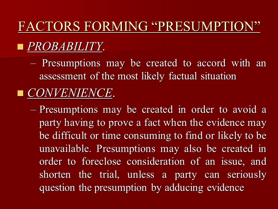 "FACTORS FORMING ""PRESUMPTION"" PROBABILITY. PROBABILITY. – Presumptions may be created to accord with an assessment of the most likely factual situatio"