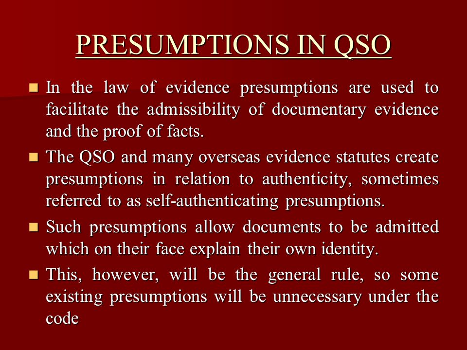 PRESUMPTIONS IN QSO In the law of evidence presumptions are used to facilitate the admissibility of documentary evidence and the proof of facts.