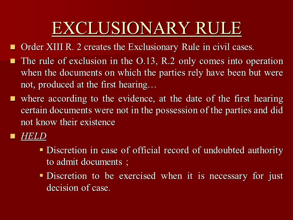 EXCLUSIONARY RULE Order XIII R. 2 creates the Exclusionary Rule in civil cases.