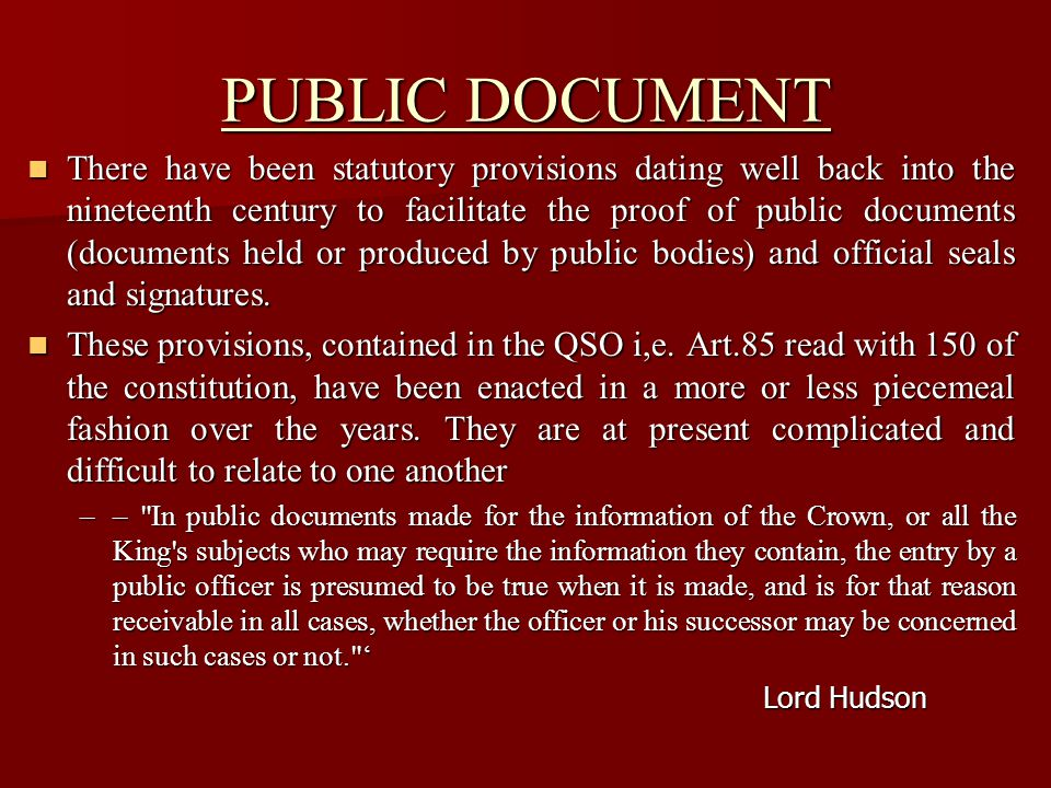 PUBLIC DOCUMENT There have been statutory provisions dating well back into the nineteenth century to facilitate the proof of public documents (documents held or produced by public bodies) and official seals and signatures.