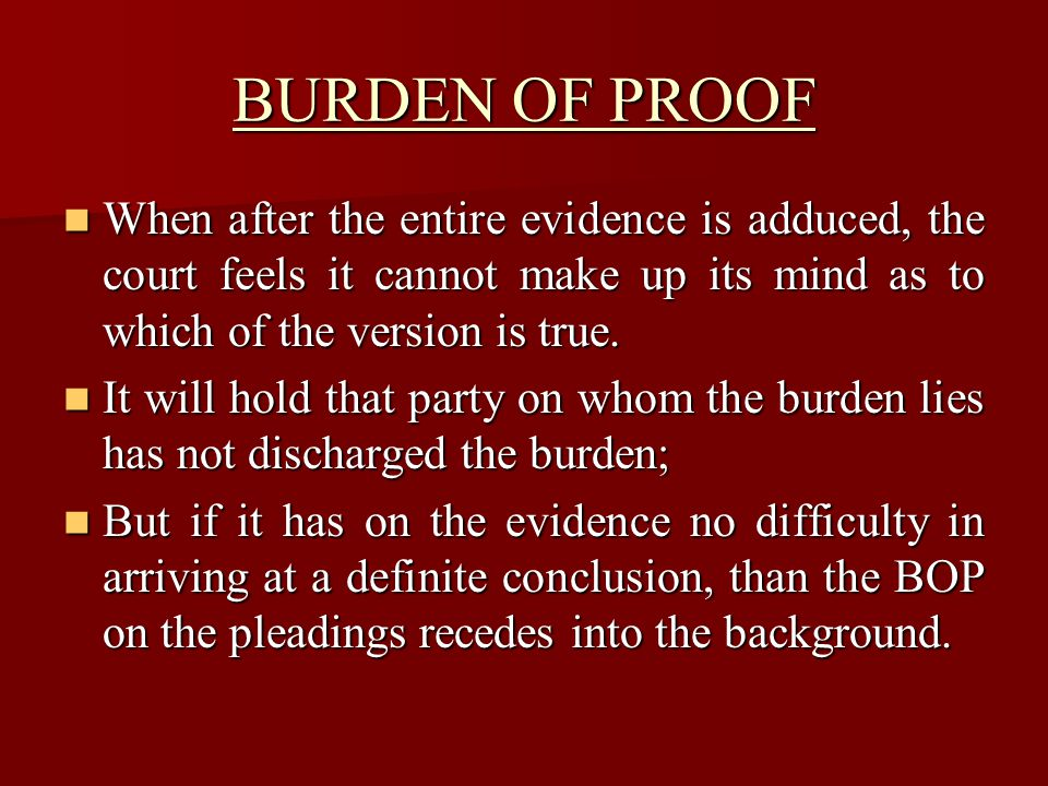 BURDEN OF PROOF When after the entire evidence is adduced, the court feels it cannot make up its mind as to which of the version is true.