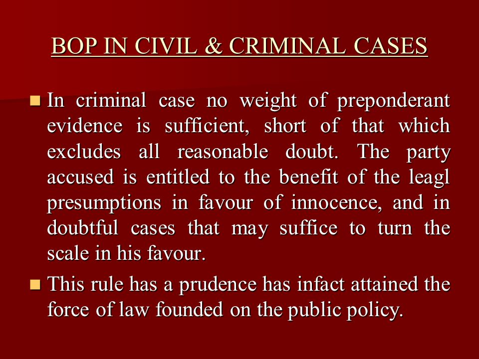 BOP IN CIVIL & CRIMINAL CASES In criminal case no weight of preponderant evidence is sufficient, short of that which excludes all reasonable doubt.