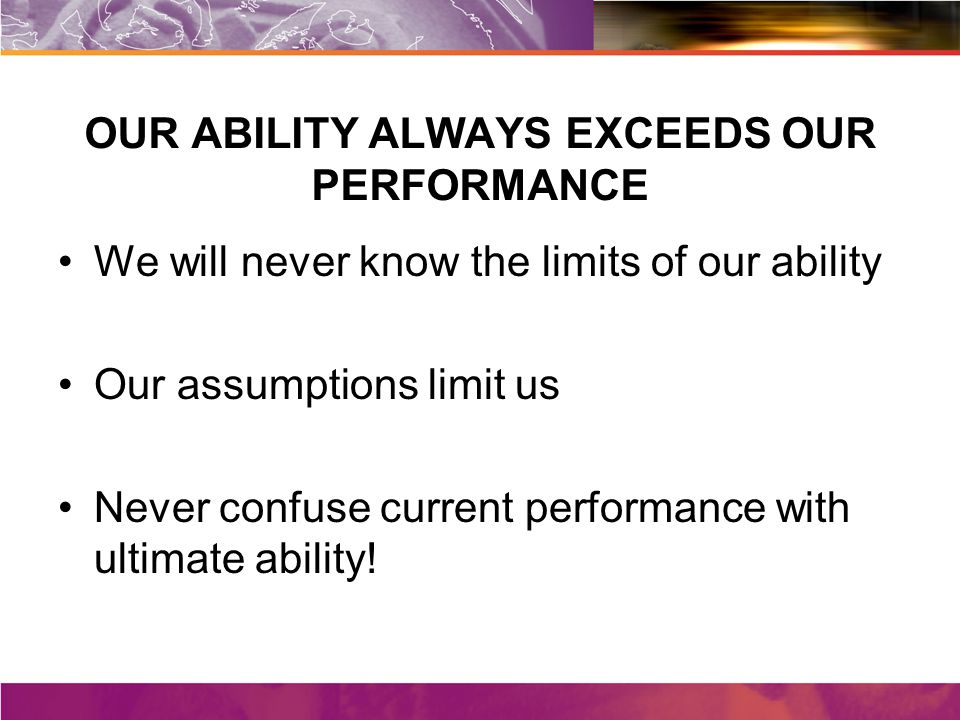 OUR ABILITY ALWAYS EXCEEDS OUR PERFORMANCE We will never know the limits of our ability Our assumptions limit us Never confuse current performance with ultimate ability!
