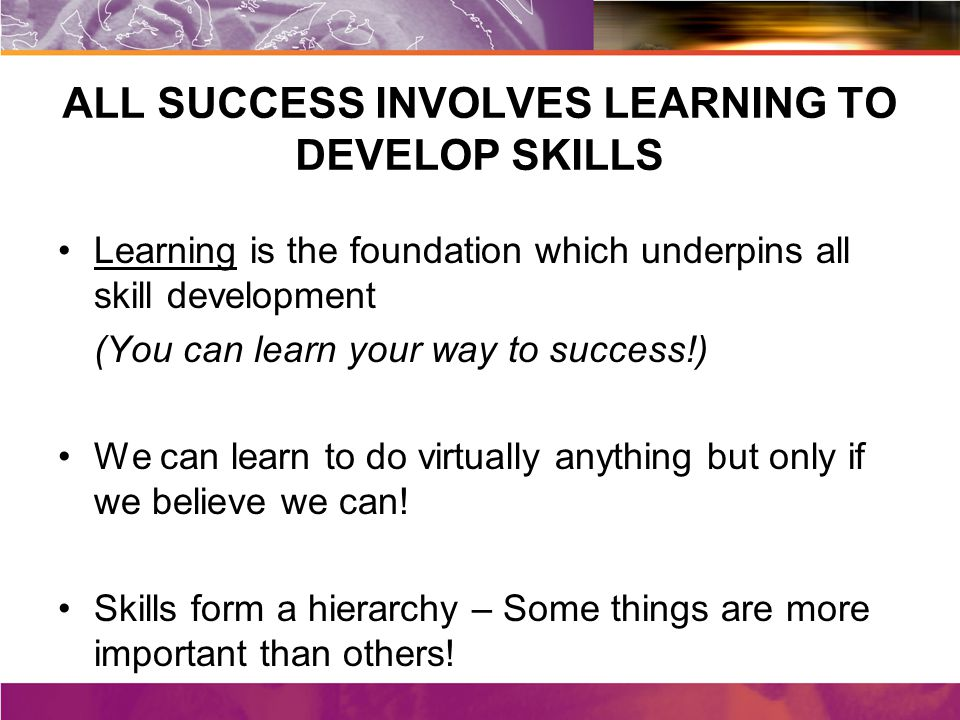 ALL SUCCESS INVOLVES LEARNING TO DEVELOP SKILLS Learning is the foundation which underpins all skill development (You can learn your way to success!) We can learn to do virtually anything but only if we believe we can.