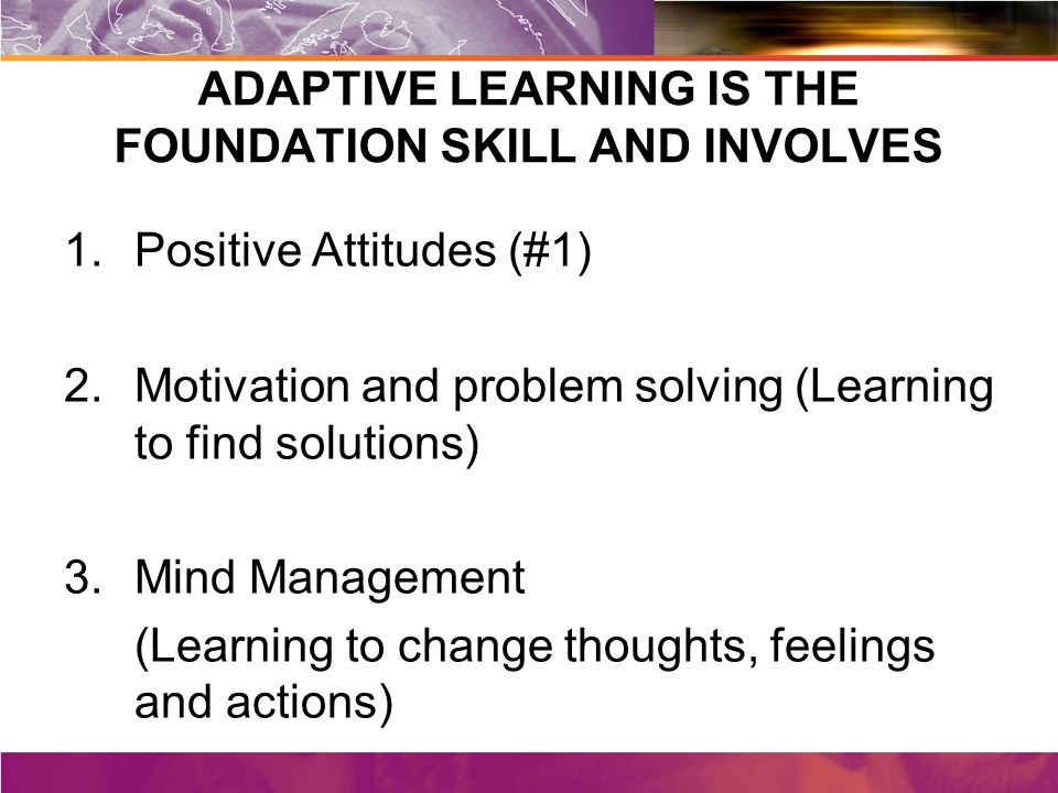 ADAPTIVE LEARNING IS THE FOUNDATION SKILL AND INVOLVES 1.Positive Attitudes (#1) 2.Motivation and problem solving (Learning to find solutions) 3.Mind Management (Learning to change thoughts, feelings and actions)
