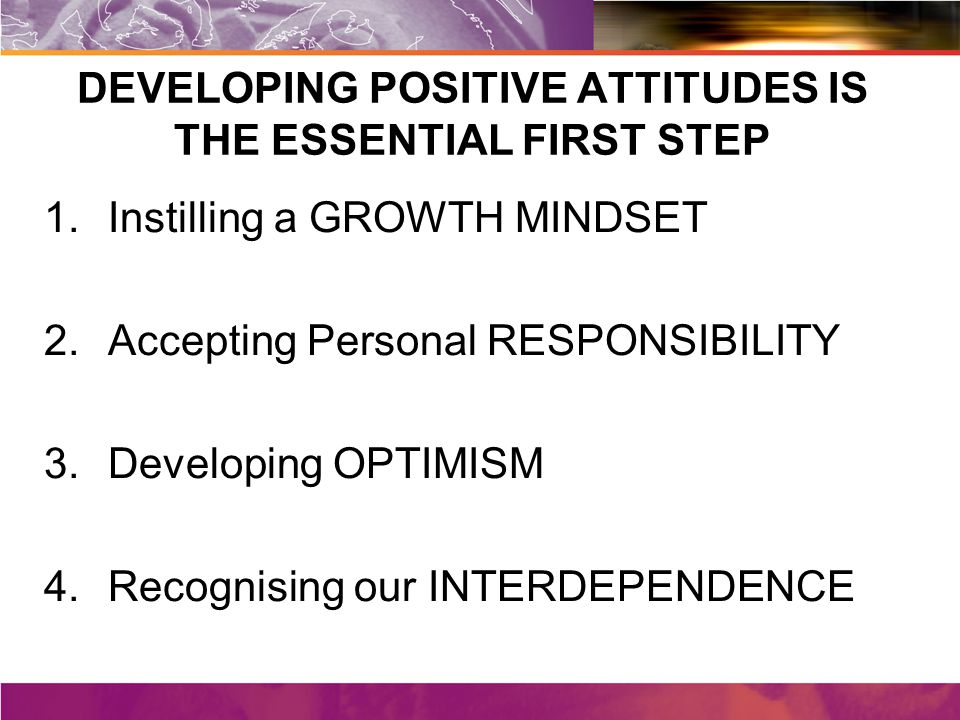 DEVELOPING POSITIVE ATTITUDES IS THE ESSENTIAL FIRST STEP 1.Instilling a GROWTH MINDSET 2.Accepting Personal RESPONSIBILITY 3.Developing OPTIMISM 4.Recognising our INTERDEPENDENCE
