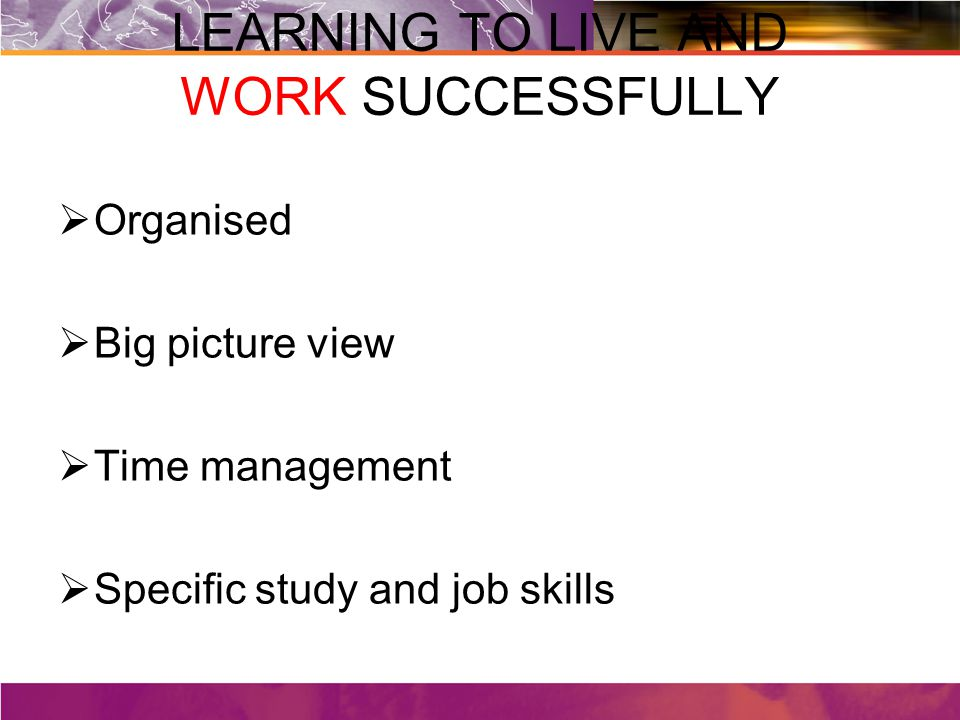 LEARNING TO LIVE AND WORK SUCCESSFULLY  Organised  Big picture view  Time management  Specific study and job skills