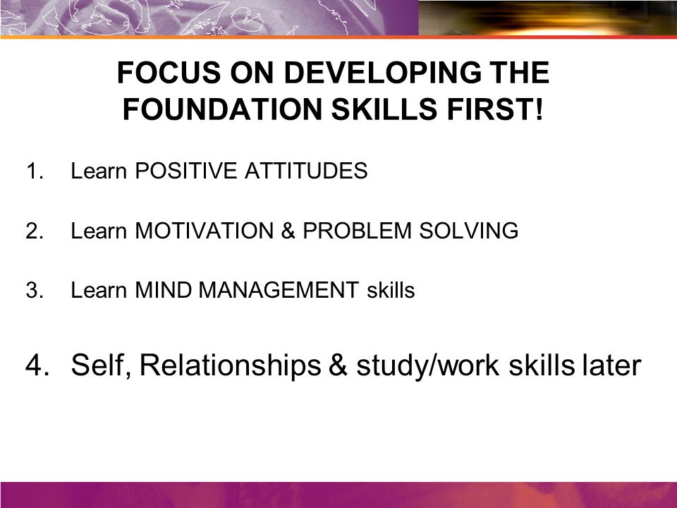 FOCUS ON DEVELOPING THE FOUNDATION SKILLS FIRST.