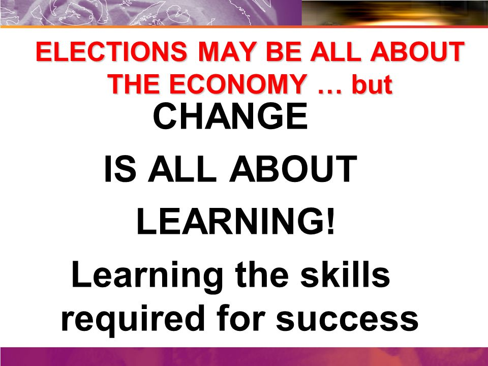 ELECTIONS MAY BE ALL ABOUT THE ECONOMY … but CHANGE IS ALL ABOUT LEARNING.