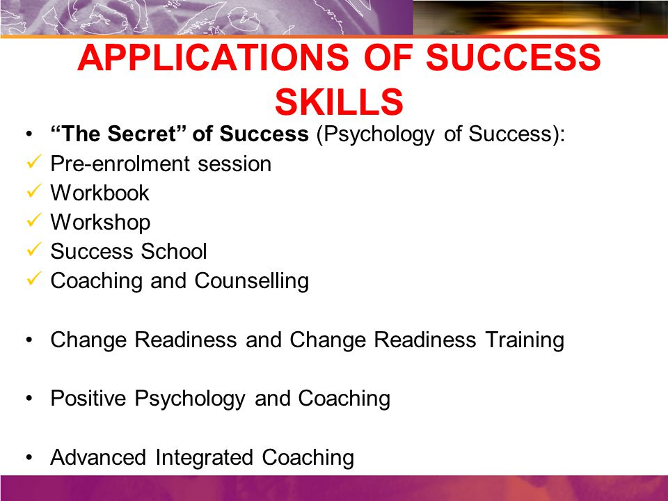 APPLICATIONS OF SUCCESS SKILLS The Secret of Success (Psychology of Success): Pre-enrolment session Workbook Workshop Success School Coaching and Counselling Change Readiness and Change Readiness Training Positive Psychology and Coaching Advanced Integrated Coaching
