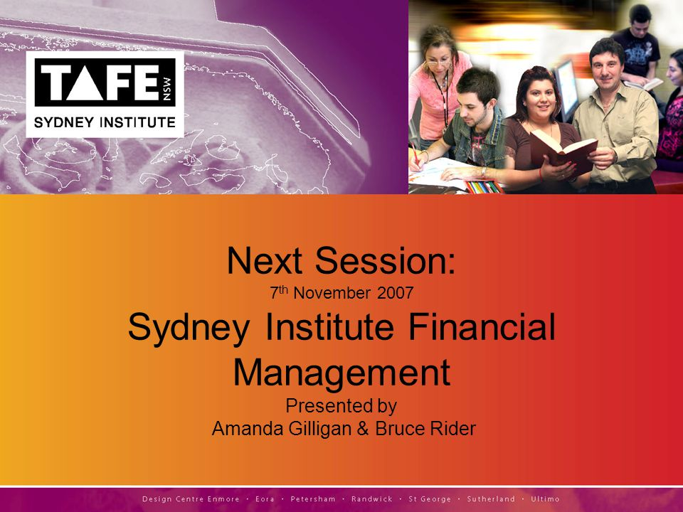 Next Session: 7 th November 2007 Sydney Institute Financial Management Presented by Amanda Gilligan & Bruce Rider