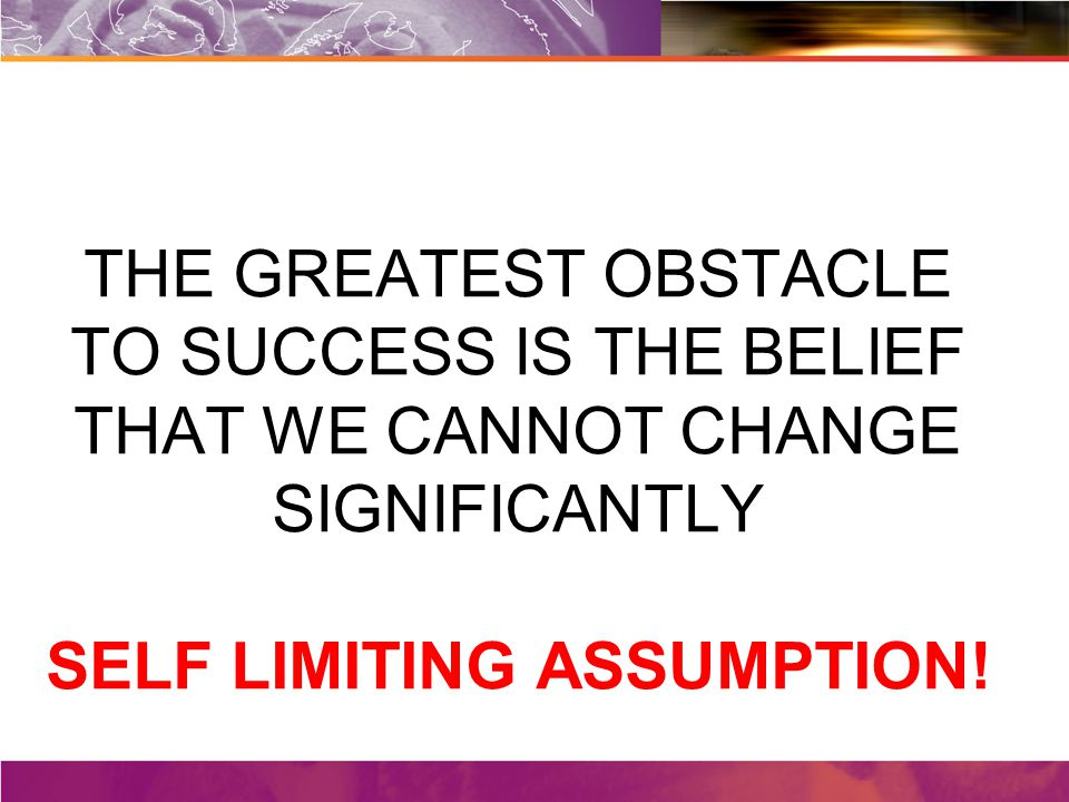 THE GREATEST OBSTACLE TO SUCCESS IS THE BELIEF THAT WE CANNOT CHANGE SIGNIFICANTLY SELF LIMITING ASSUMPTION!