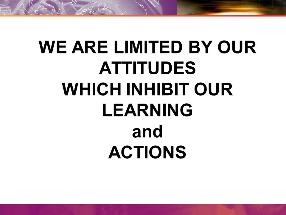WE ARE LIMITED BY OUR ATTITUDES WHICH INHIBIT OUR LEARNING and ACTIONS