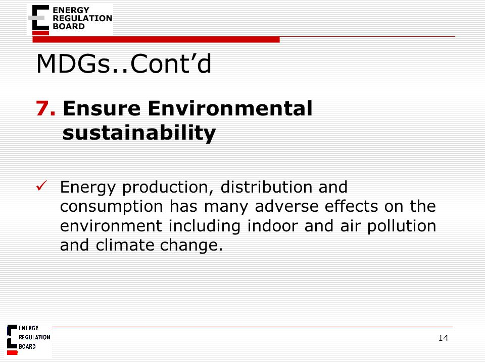 MDGs..Cont'd 7.Ensure Environmental sustainability Energy production, distribution and consumption has many adverse effects on the environment includi