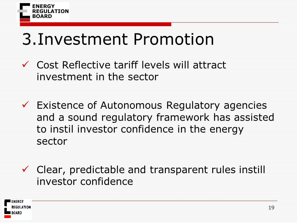 3.Investment Promotion Cost Reflective tariff levels will attract investment in the sector Existence of Autonomous Regulatory agencies and a sound reg