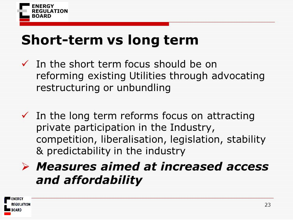 Short-term vs long term In the short term focus should be on reforming existing Utilities through advocating restructuring or unbundling In the long t