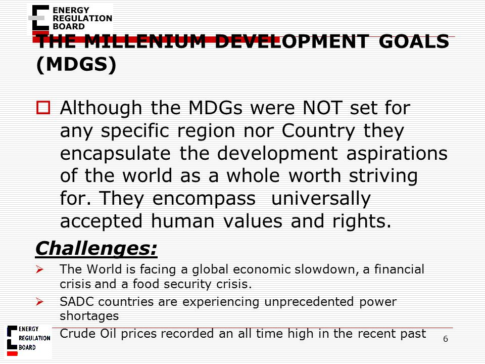 THE MILLENIUM DEVELOPMENT GOALS (MDGS)  Although the MDGs were NOT set for any specific region nor Country they encapsulate the development aspiratio