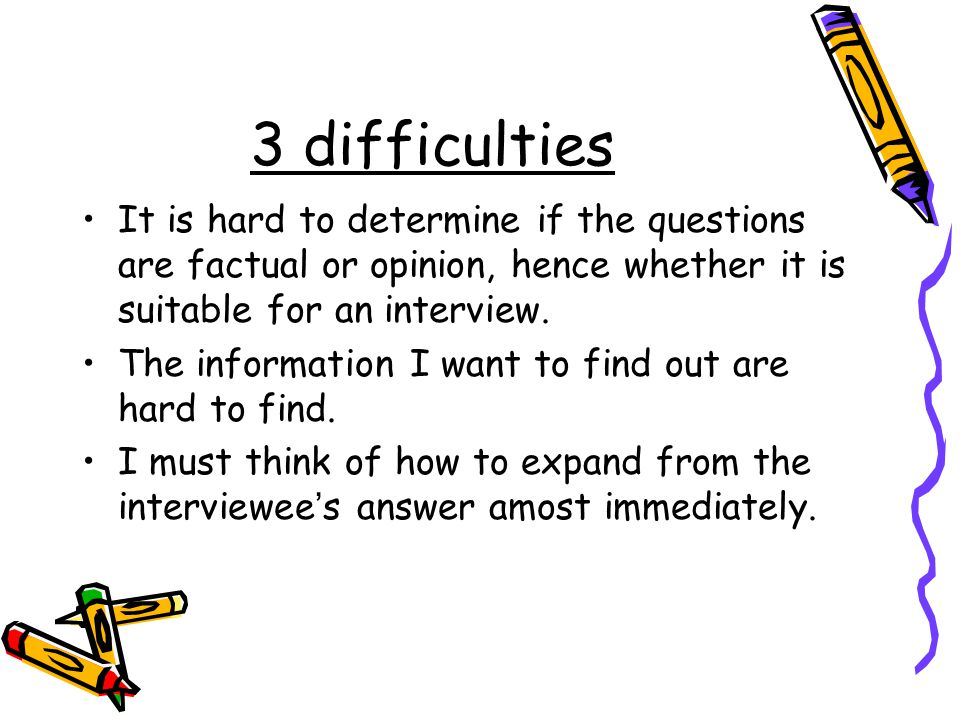 3 difficulties It is hard to determine if the questions are factual or opinion, hence whether it is suitable for an interview.