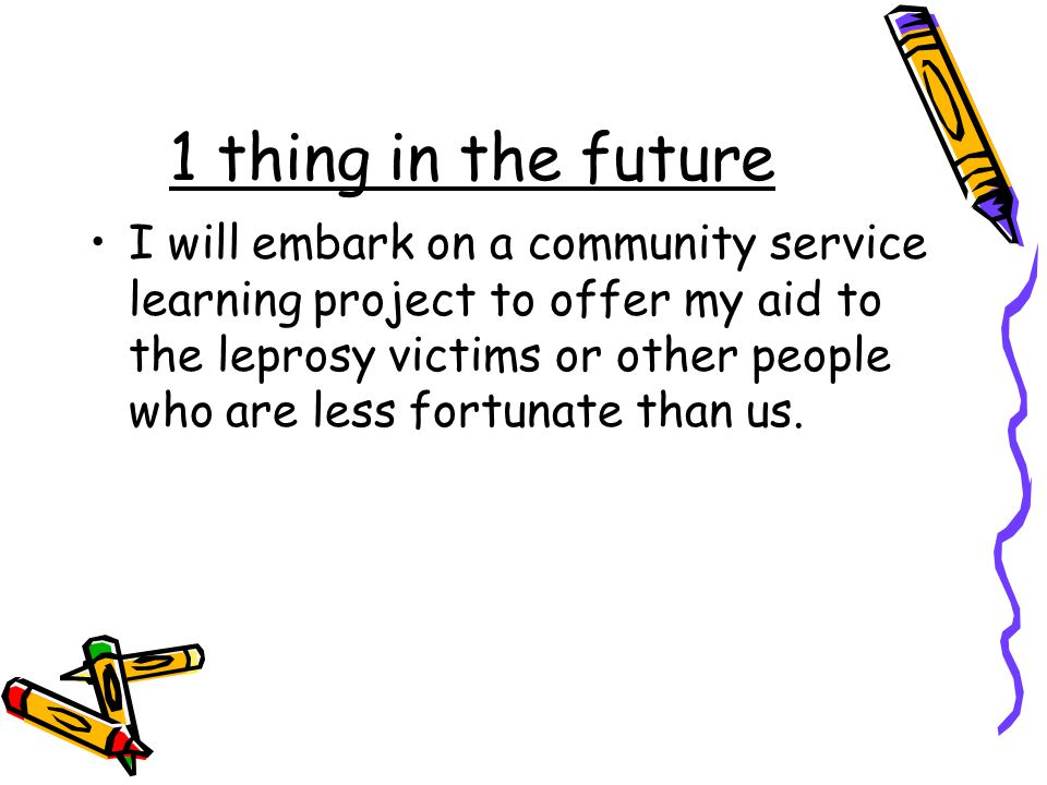 1 thing in the future I will embark on a community service learning project to offer my aid to the leprosy victims or other people who are less fortun