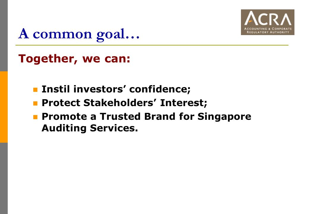 A common goal… Together, we can: Instil investors' confidence; Protect Stakeholders' Interest; Promote a Trusted Brand for Singapore Auditing Services.