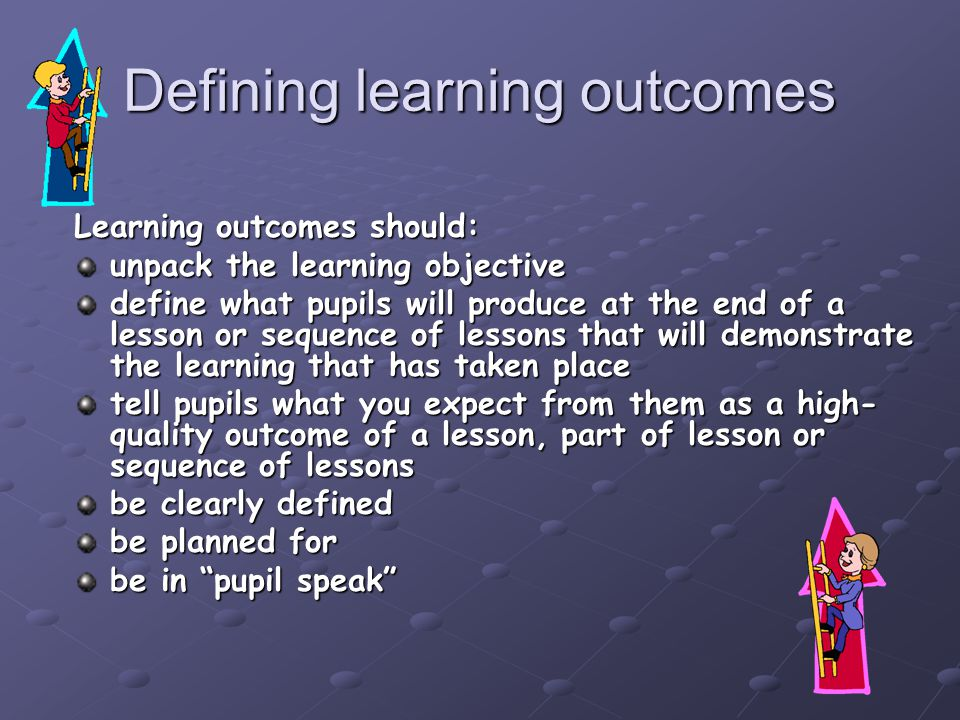 Defining learning outcomes Learning outcomes should: unpack the learning objective define what pupils will produce at the end of a lesson or sequence of lessons that will demonstrate the learning that has taken place tell pupils what you expect from them as a high- quality outcome of a lesson, part of lesson or sequence of lessons be clearly defined be planned for be in pupil speak