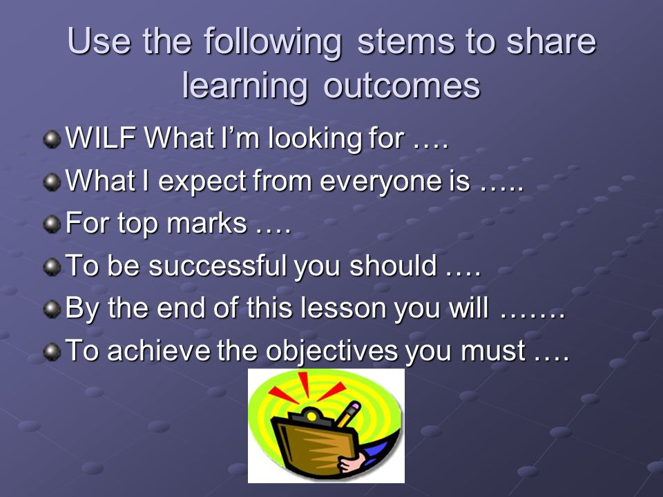 Use the following stems to share learning outcomes WILF What I'm looking for …. What I expect from everyone is ….. For top marks …. To be successful y