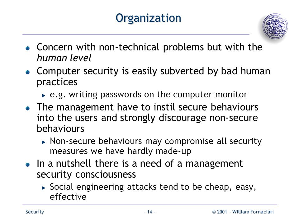 Security© 2001 - William Fornaciari- 14 - Organization Concern with non-technical problems but with the human level Computer security is easily subver