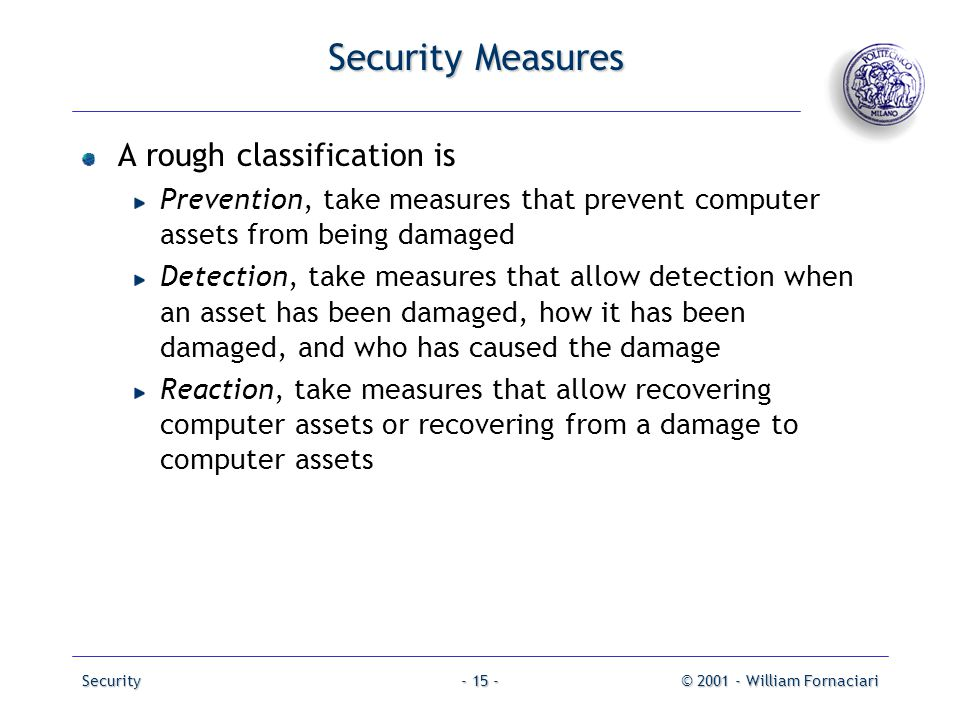 Security© 2001 - William Fornaciari- 15 - Security Measures A rough classification is Prevention, take measures that prevent computer assets from bein