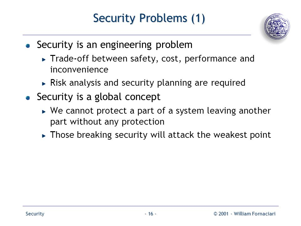 Security© 2001 - William Fornaciari- 16 - Security Problems (1) Security is an engineering problem Trade-off between safety, cost, performance and inc